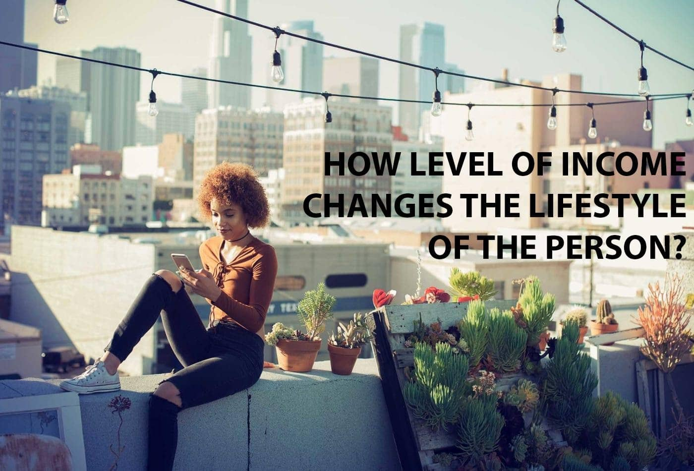 HOW LEVEL OF INCOME CHANGES THE LIFESTYLE OF THE PERSON